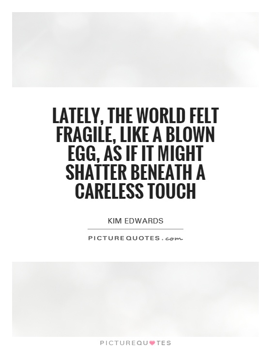 Lately, the world felt fragile, like a blown egg, as if it might shatter beneath a careless touch Picture Quote #1