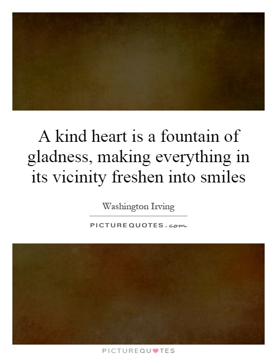 A kind heart is a fountain of gladness, making everything in its vicinity freshen into smiles Picture Quote #1