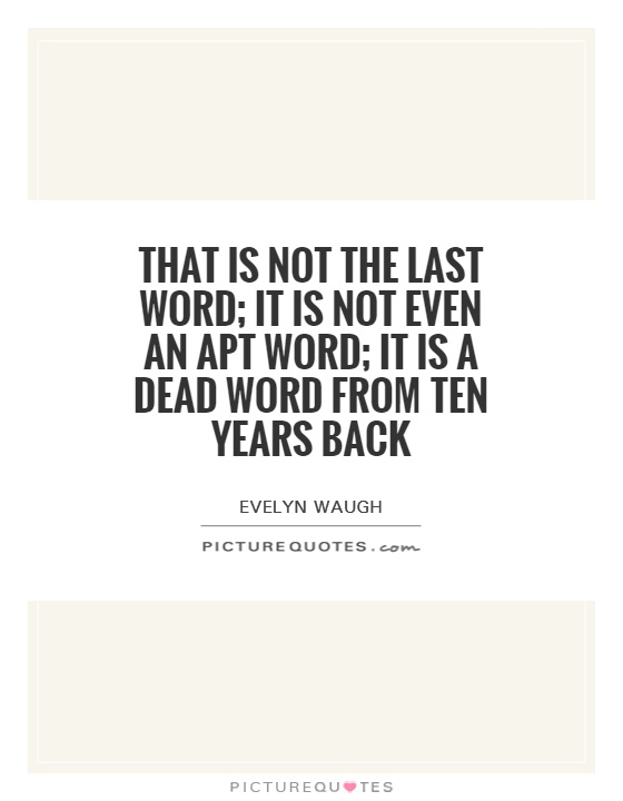 That is not the last word; it is not even an apt word; it is a dead word from ten years back Picture Quote #1