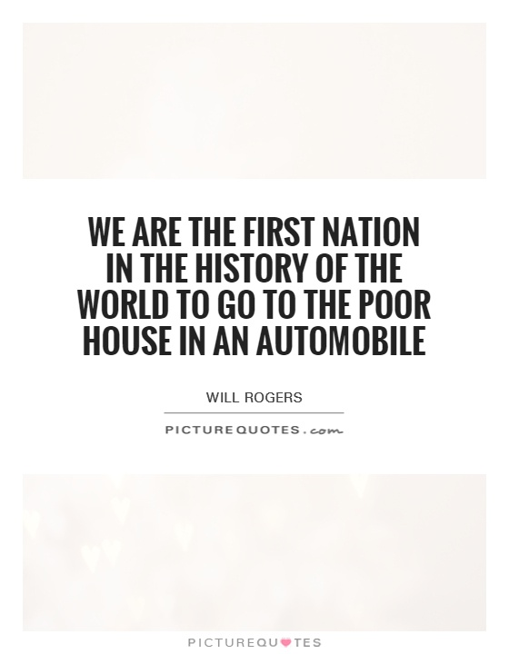 We are the first nation in the history of the world to go to the poor house in an automobile Picture Quote #1