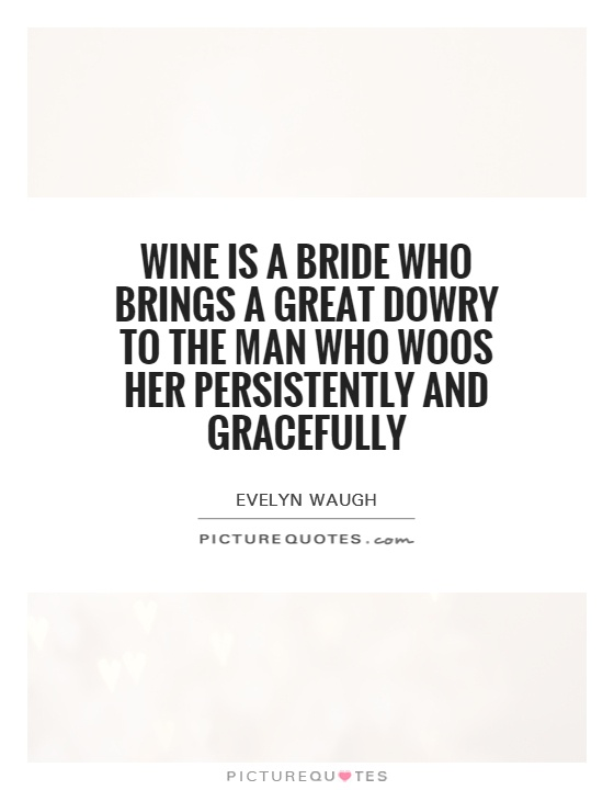 Wine is a bride who brings a great dowry to the man who woos her persistently and gracefully Picture Quote #1