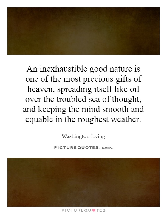 An inexhaustible good nature is one of the most precious gifts of heaven, spreading itself like oil over the troubled sea of thought, and keeping the mind smooth and equable in the roughest weather Picture Quote #1