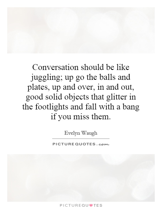 Conversation should be like juggling; up go the balls and plates, up and over, in and out, good solid objects that glitter in the footlights and fall with a bang if you miss them Picture Quote #1