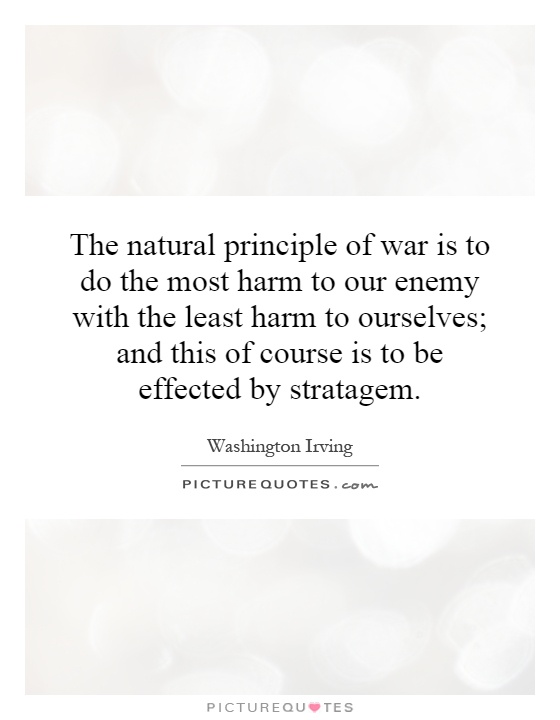 The natural principle of war is to do the most harm to our enemy with the least harm to ourselves; and this of course is to be effected by stratagem Picture Quote #1