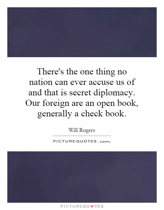 There's the one thing no nation can ever accuse us of and that is secret diplomacy. Our foreign are an open book, generally a check book Picture Quote #1