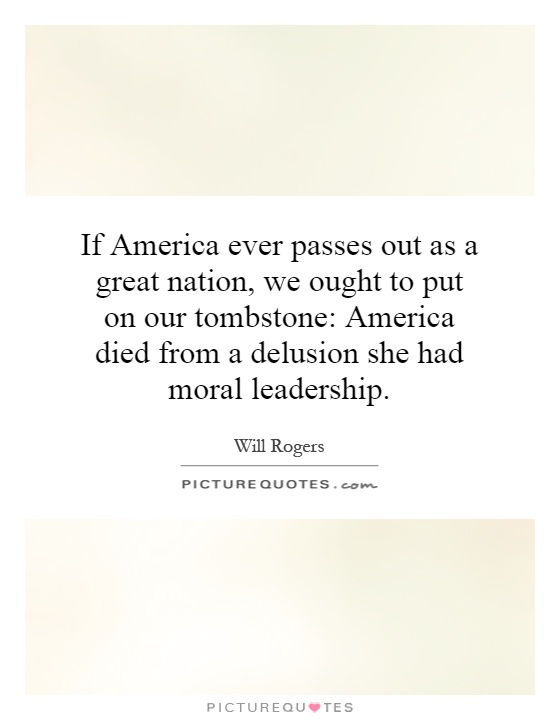 If America ever passes out as a great nation, we ought to put on our tombstone: America died from a delusion she had moral leadership Picture Quote #1