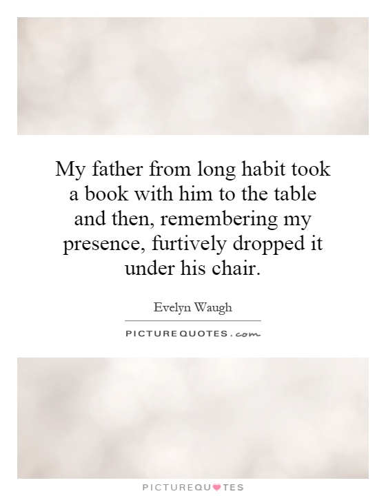 My father from long habit took a book with him to the table and then, remembering my presence, furtively dropped it under his chair Picture Quote #1