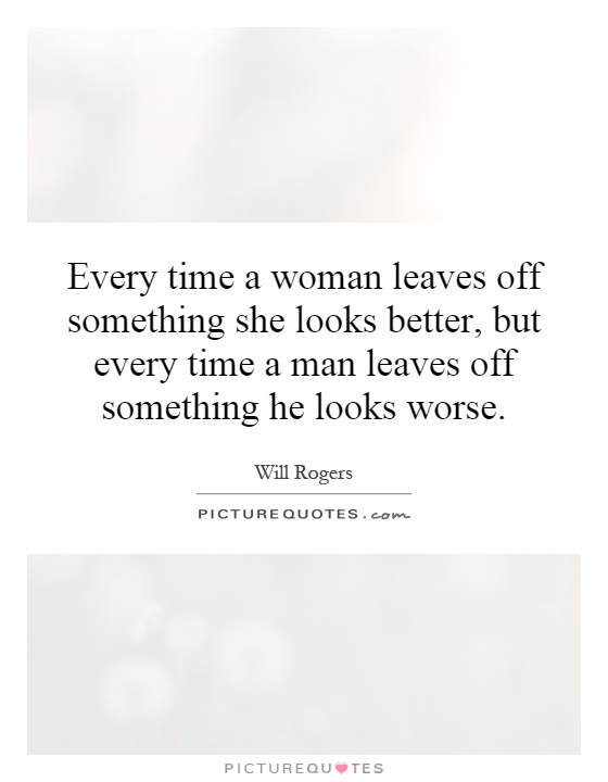 Every time a woman leaves off something she looks better, but every time a man leaves off something he looks worse Picture Quote #1