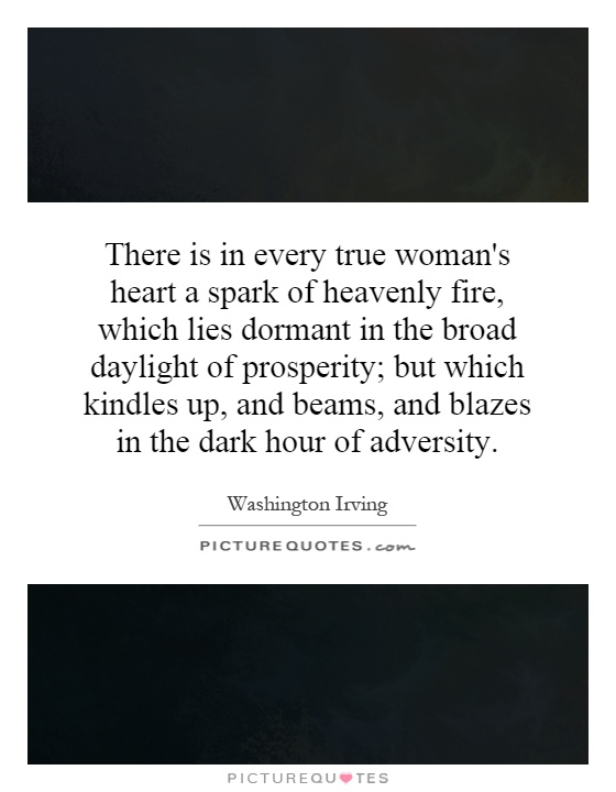There is in every true woman's heart a spark of heavenly fire, which lies dormant in the broad daylight of prosperity; but which kindles up, and beams, and blazes in the dark hour of adversity Picture Quote #1