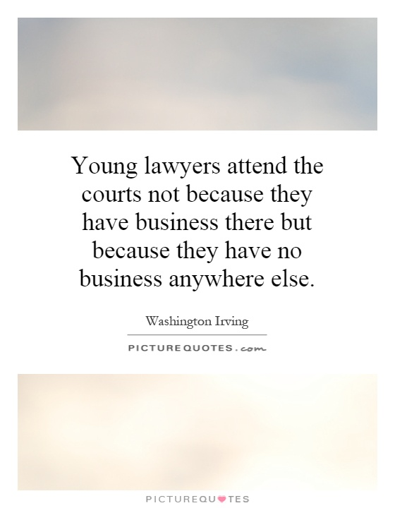 Young lawyers attend the courts not because they have business there but because they have no business anywhere else Picture Quote #1