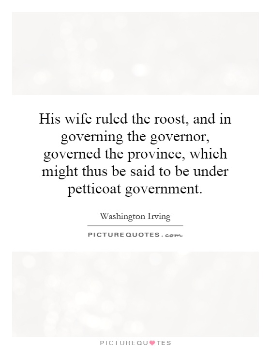 His wife ruled the roost, and in governing the governor, governed the province, which might thus be said to be under petticoat government Picture Quote #1