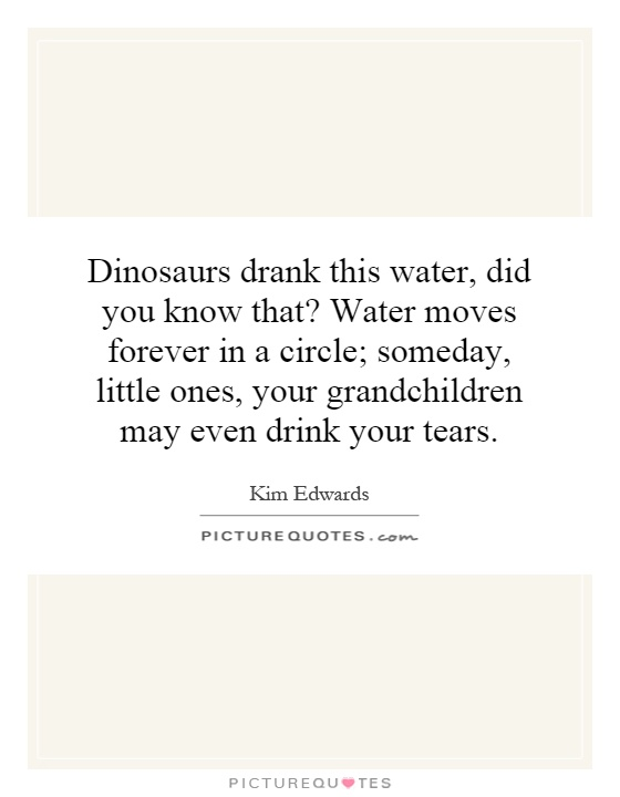 Dinosaurs drank this water, did you know that? Water moves forever in a circle; someday, little ones, your grandchildren may even drink your tears Picture Quote #1