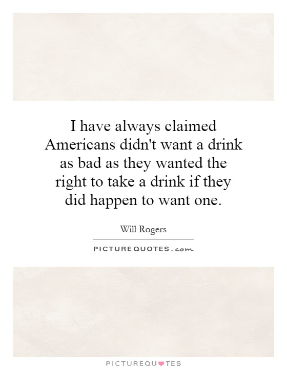 I have always claimed Americans didn't want a drink as bad as they wanted the right to take a drink if they did happen to want one Picture Quote #1
