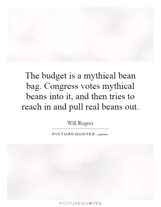 The budget is a mythical bean bag. Congress votes mythical beans into it, and then tries to reach in and pull real beans out Picture Quote #1