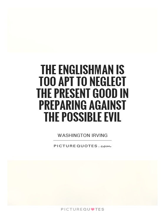 The Englishman is too apt to neglect the present good in preparing against the possible evil Picture Quote #1