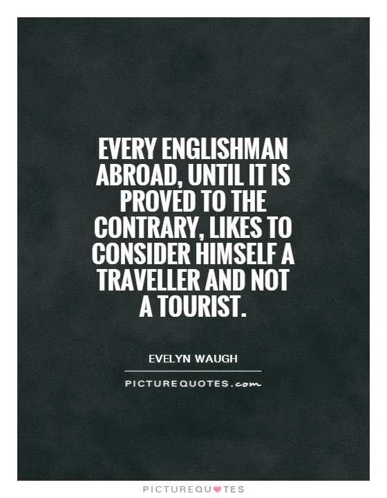 Every Englishman abroad, until it is proved to the contrary, likes to consider himself a traveller and not a tourist Picture Quote #1