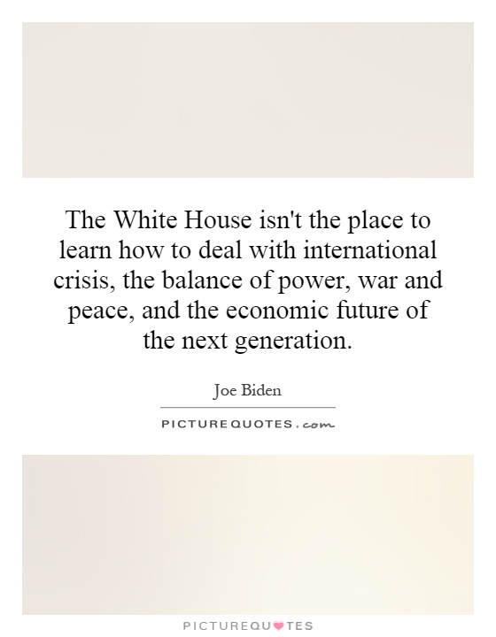 The White House isn't the place to learn how to deal with international crisis, the balance of power, war and peace, and the economic future of the next generation Picture Quote #1