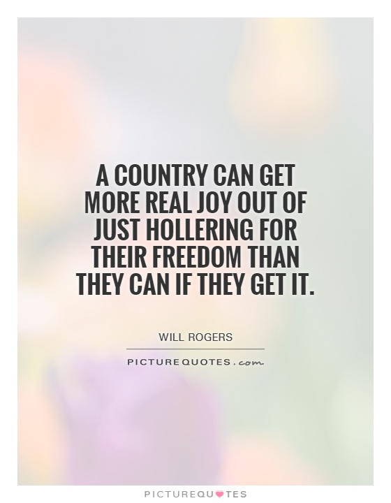 A country can get more real joy out of just hollering for their freedom than they can if they get it Picture Quote #1