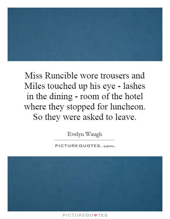 Miss Runcible wore trousers and Miles touched up his eye - lashes in the dining - room of the hotel where they stopped for luncheon. So they were asked to leave Picture Quote #1