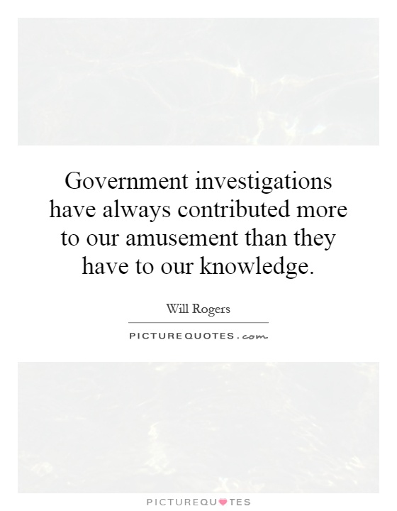 Government investigations have always contributed more to our amusement than they have to our knowledge Picture Quote #1