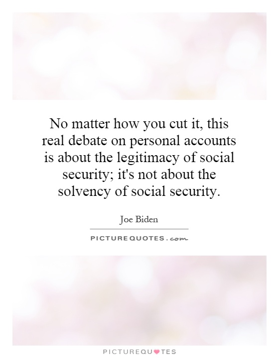No matter how you cut it, this real debate on personal accounts is about the legitimacy of social security; it's not about the solvency of social security Picture Quote #1