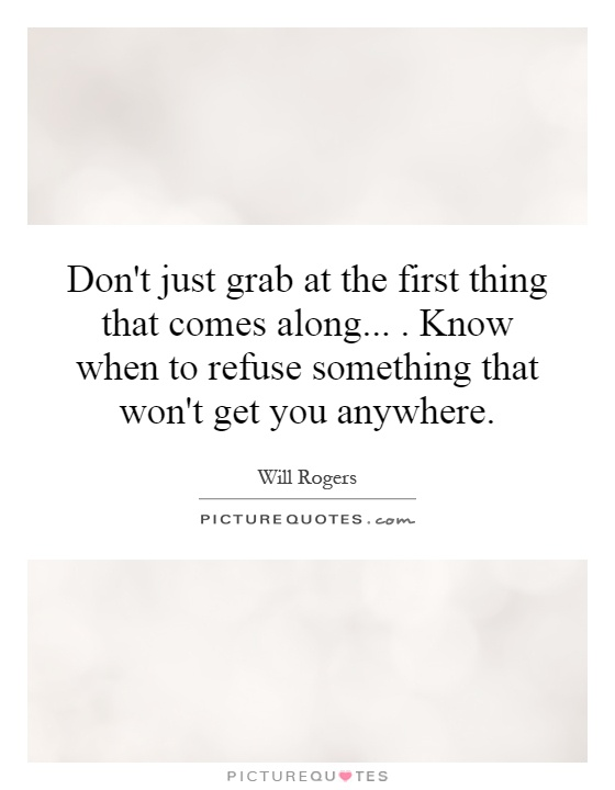 Don't just grab at the first thing that comes along.... Know when to refuse something that won't get you anywhere Picture Quote #1