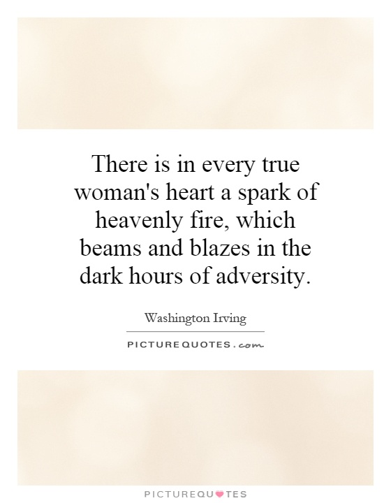 There is in every true woman's heart a spark of heavenly fire, which beams and blazes in the dark hours of adversity Picture Quote #1