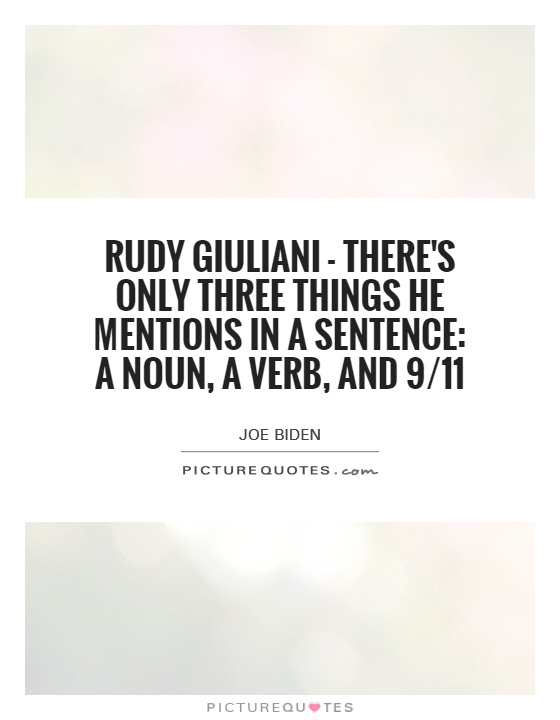 Rudy Giuliani - there's only three things he mentions in a sentence: a noun, a verb, and 9/11 Picture Quote #1