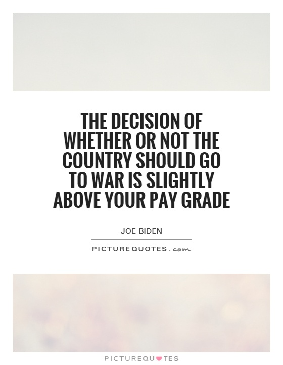 The decision of whether or not the country should go to war is slightly above your pay grade Picture Quote #1