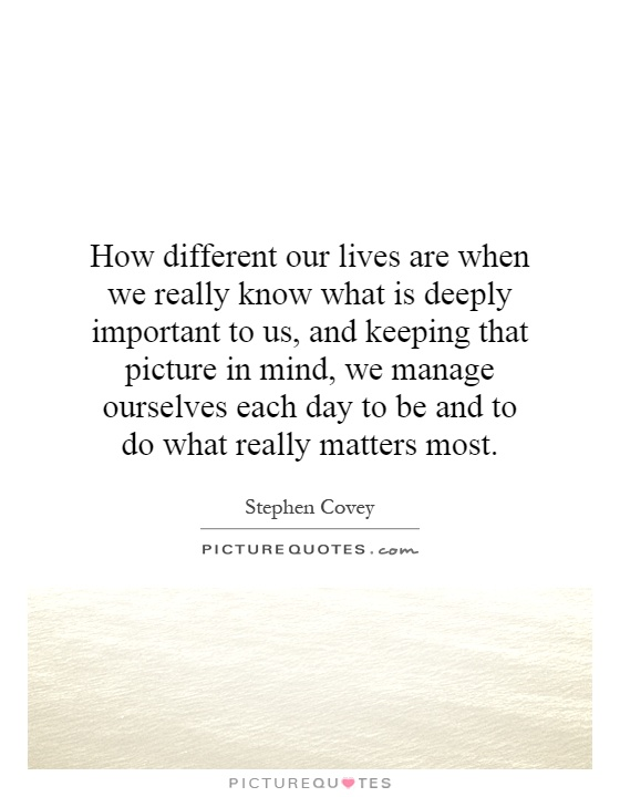 How different our lives are when we really know what is deeply important to us, and keeping that picture in mind, we manage ourselves each day to be and to do what really matters most Picture Quote #1