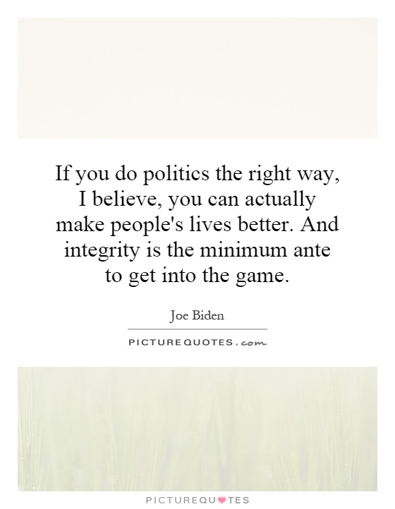 If you do politics the right way, I believe, you can actually make people's lives better. And integrity is the minimum ante to get into the game Picture Quote #1