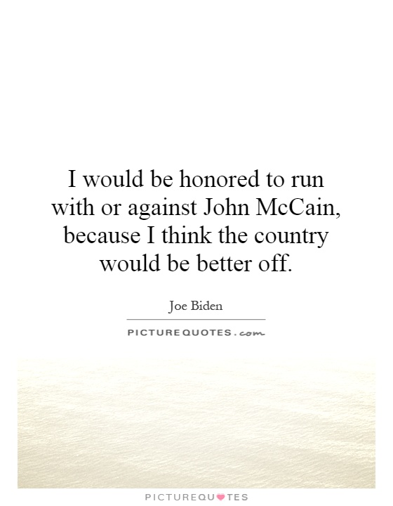 I would be honored to run with or against John McCain, because I think the country would be better off Picture Quote #1