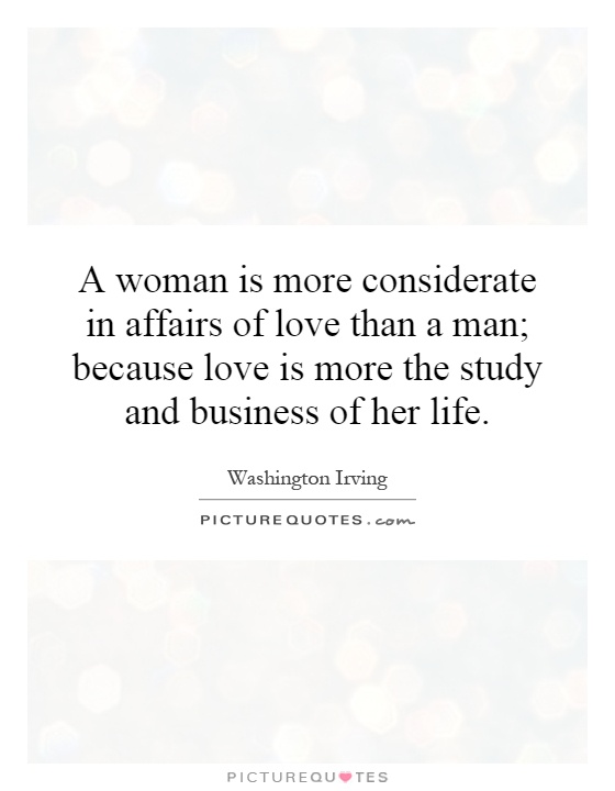A woman is more considerate in affairs of love than a man; because love is more the study and business of her life Picture Quote #1