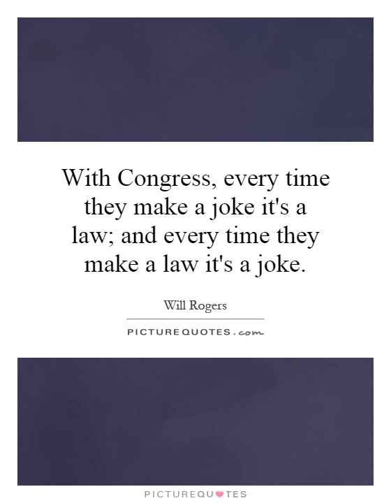 With Congress, every time they make a joke it's a law; and every time they make a law it's a joke Picture Quote #1