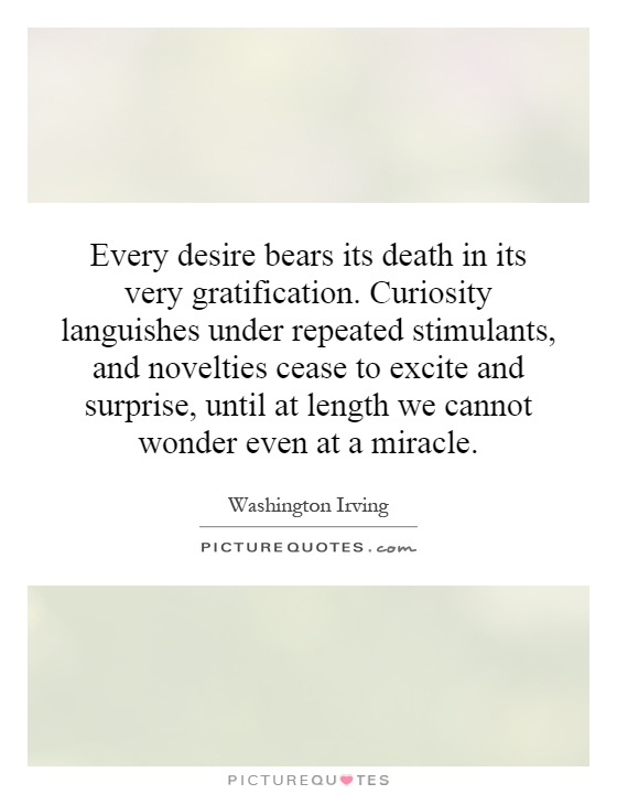 Every desire bears its death in its very gratification. Curiosity languishes under repeated stimulants, and novelties cease to excite and surprise, until at length we cannot wonder even at a miracle Picture Quote #1