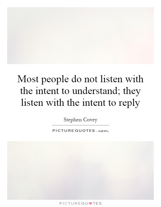 Most people do not listen with the intent to understand; they listen with the intent to reply Picture Quote #1