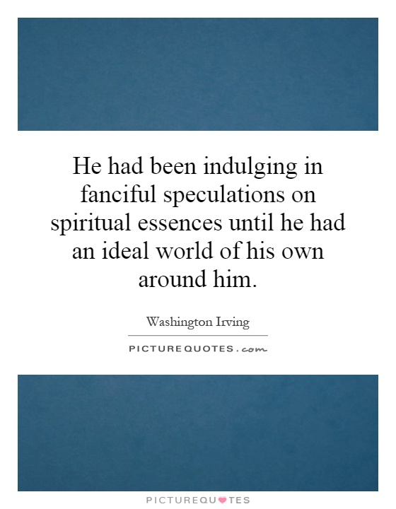 He had been indulging in fanciful speculations on spiritual essences until he had an ideal world of his own around him Picture Quote #1