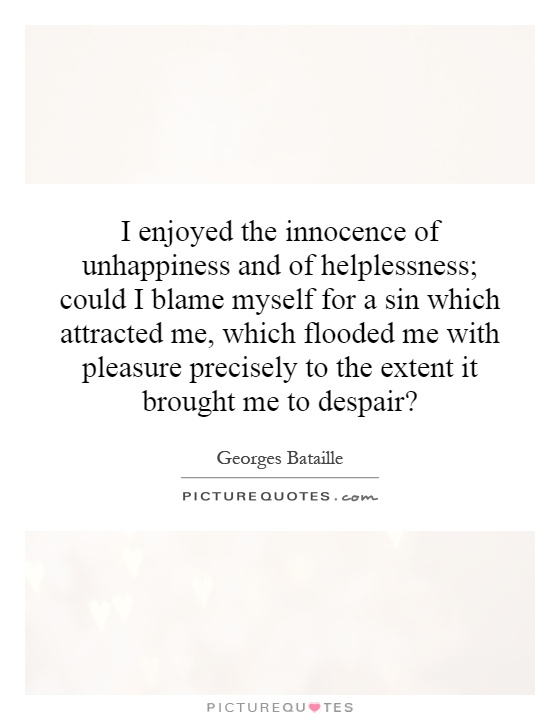 I enjoyed the innocence of unhappiness and of helplessness; could I blame myself for a sin which attracted me, which flooded me with pleasure precisely to the extent it brought me to despair? Picture Quote #1