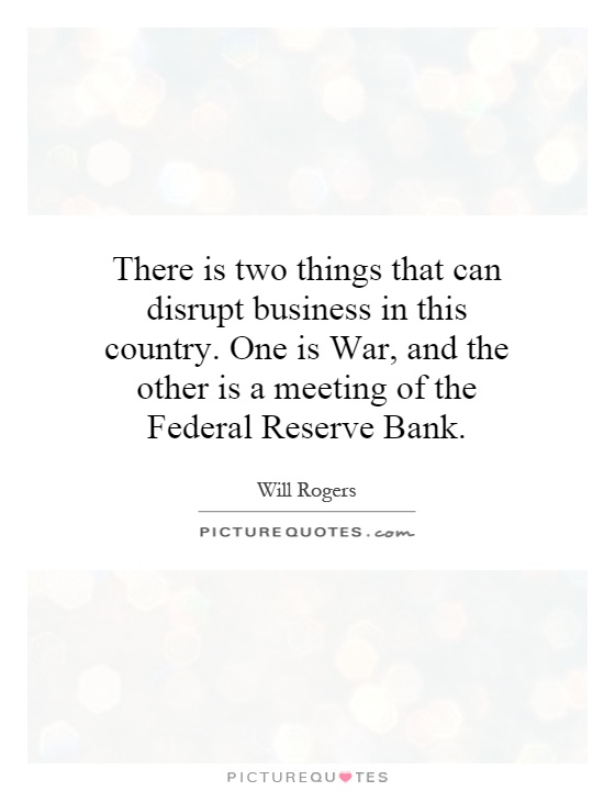 There is two things that can disrupt business in this country. One is War, and the other is a meeting of the Federal Reserve Bank Picture Quote #1