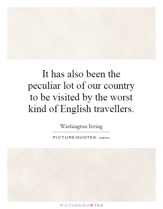 It has also been the peculiar lot of our country to be visited by the worst kind of English travellers Picture Quote #1