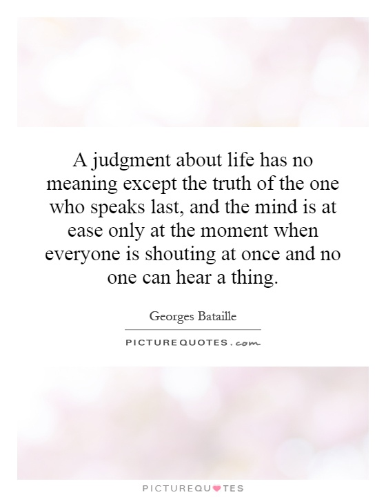 A judgment about life has no meaning except the truth of the one who speaks last, and the mind is at ease only at the moment when everyone is shouting at once and no one can hear a thing Picture Quote #1