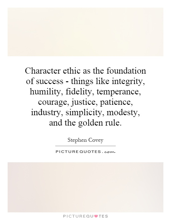 Character ethic as the foundation of success - things like integrity, humility, fidelity, temperance, courage, justice, patience, industry, simplicity, modesty, and the golden rule Picture Quote #1