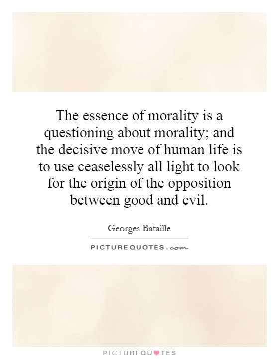 The essence of morality is a questioning about morality; and the decisive move of human life is to use ceaselessly all light to look for the origin of the opposition between good and evil Picture Quote #1