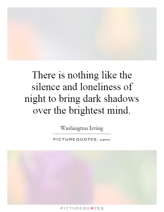 There is nothing like the silence and loneliness of night to bring dark shadows over the brightest mind Picture Quote #1
