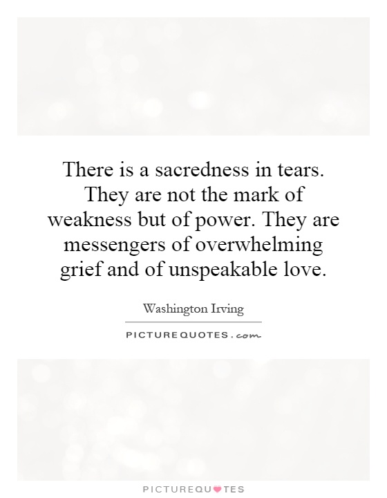 There is a sacredness in tears. They are not the mark of weakness but of power. They are messengers of overwhelming grief and of unspeakable love Picture Quote #1