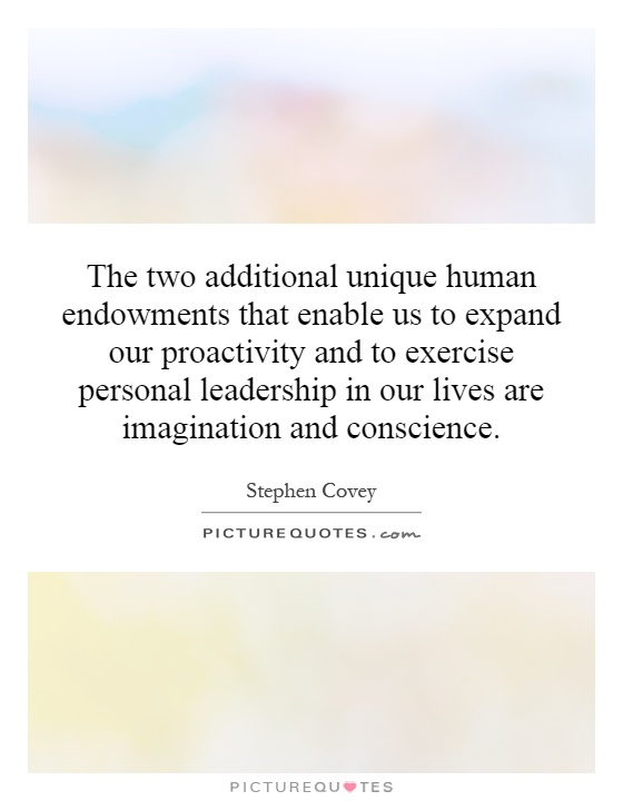 The two additional unique human endowments that enable us to expand our proactivity and to exercise personal leadership in our lives are imagination and conscience Picture Quote #1