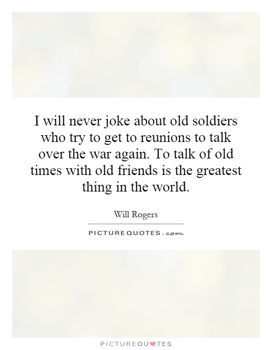 I will never joke about old soldiers who try to get to reunions to talk over the war again. To talk of old times with old friends is the greatest thing in the world Picture Quote #1