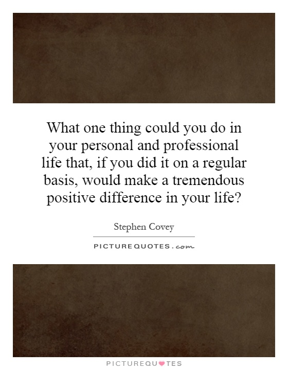 What one thing could you do in your personal and professional life that, if you did it on a regular basis, would make a tremendous positive difference in your life? Picture Quote #1