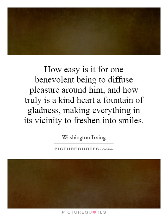 How easy is it for one benevolent being to diffuse pleasure around him, and how truly is a kind heart a fountain of gladness, making everything in its vicinity to freshen into smiles Picture Quote #1