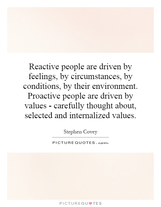Reactive people are driven by feelings, by circumstances, by conditions, by their environment. Proactive people are driven by values - carefully thought about, selected and internalized values Picture Quote #1